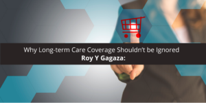 Roy Y Gagaza: Why Long-term Care Coverage Shouldn't be Ignored