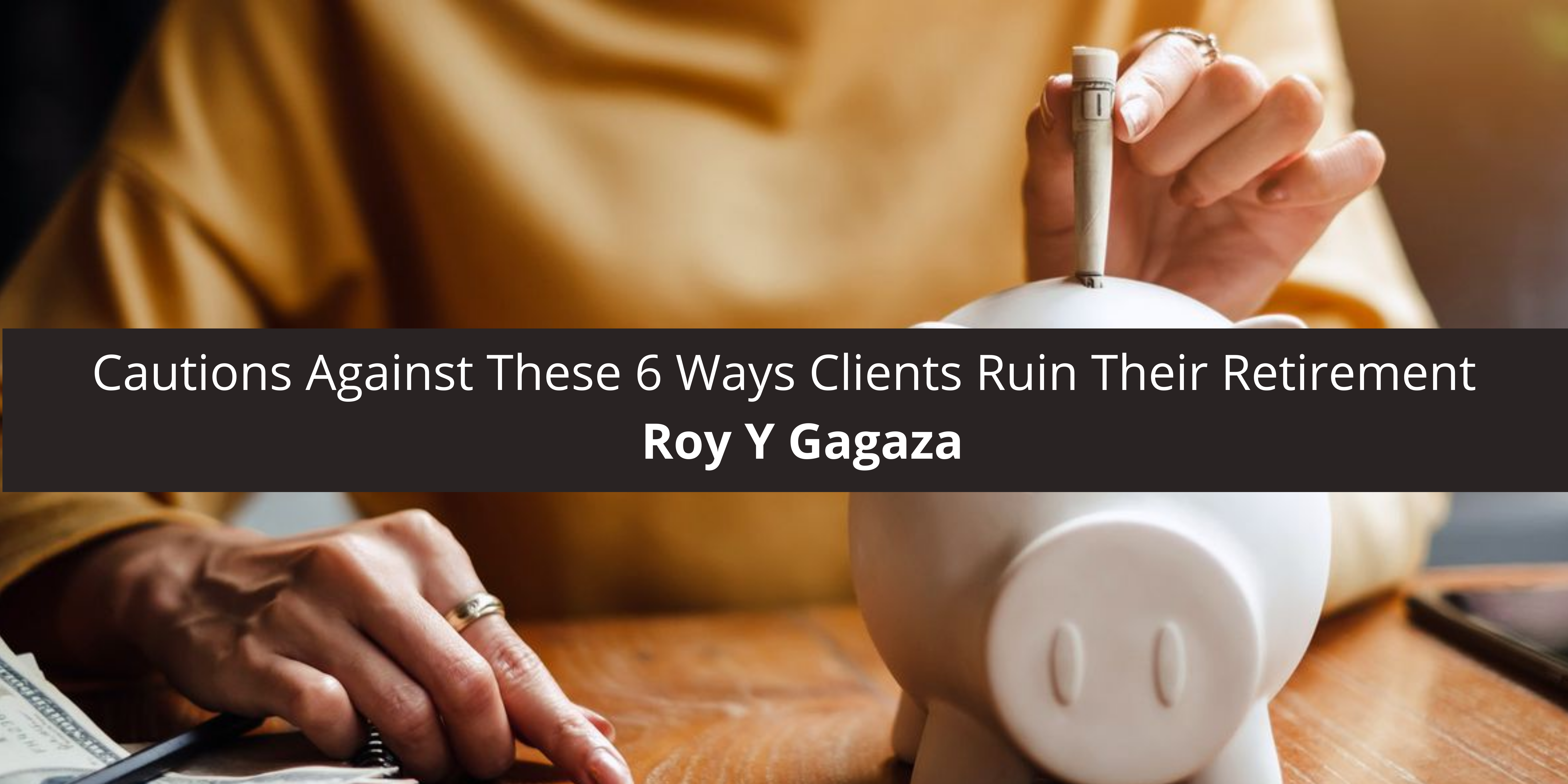 Roy Y. Gagaza Cautions Against These 6 Ways Clients Ruin Retirement